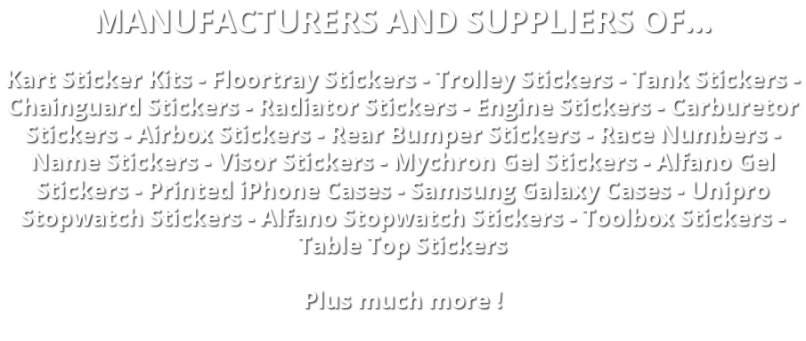 MANUFACTURERS AND SUPPLIERS OF... Kart Sticker Kits - Floortray Stickers - Trolley Stickers - Tank Stickers - Chainguard Stickers - Radiator Stickers - Engine Stickers - Carburetor Stickers - Airbox Stickers - Rear Bumper Stickers - Race Numbers - Name Stickers - Visor Stickers - Mychron Gel Stickers - Alfano Gel Stickers - Printed iPhone Cases - Samsung Galaxy Cases - Unipro Stopwatch Stickers - Alfano Stopwatch Stickers - Toolbox Stickers - Table Top Stickers